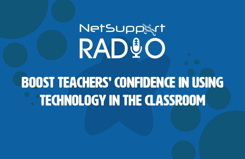 New NetSupport Radio podcast: Boosting teachers' confidence with edtech
